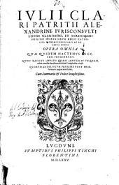 Iulii Clari ... Opera omnia, quae quidem hactenus in lucem prodierunt