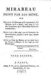 Mirabeau Peint Par Lui-Même, Ou Recueil des Discours qu'il a prononcés, des Motions qu'il a faites, tant dans le sein des Communes qu'a l'Assemblée Nationale constituante; Depuis le 5 Mai 1789, jour de l'ouverture des États-Généraux, jusqu'au 2 Avril 1791, époque de sa mort; Avec un Précis des Matiéres qui ont donné lieu a ces Discours et Motions; le tout range par ordre Chronologique: Tome Second, Volume2