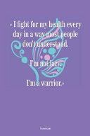 I Fight for My Health Every Day in a Way Most People Don ́t Understand. I ́m Not Lazy. I`m a Warrior. Notebook
