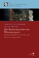 Die Konstruktion von Wissenschaft?: Beiträge zur Medizin-, Literatur- und Wissenschaftsgeschichte