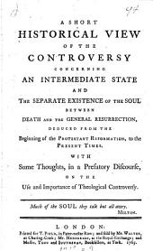 A short historical view of the controversy concerning an intermediate state and the separate existence of the soul between death and the general resurrection. With some thoughts ... on the use and importance of theological controversy