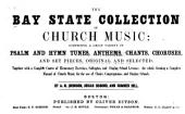 The Bay State collection of church music: comprising a great variety of psalm and hymn tunes, anthems, chants, choruses, and set pieces, original and selected. Together with a complete course of elementary exercises, solfeggios, and singing school lessons: the whole forming a complete manual of church music, for the use of choirs, congregations, and singing