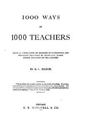 1000 Ways of 1000 Teachers: Being a Compilation of Methods of Instruction and Discipine Practiced by Prominent Public School Teachers of the Country