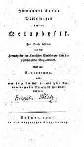 Immanuel Kant's Vorlesungen über die Metaphysik: Nebst einer Einleitung, welche eine kurze Übersicht der wichtigsten Veränderungen der Metaphysik seit Kant enthält