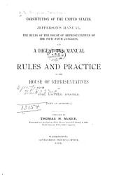 Constitution of the United States, Jefferson's Manual, the Rules of the House of Representatives ...: And a Digest and Manual of the Rules and Practice of the House of Representatives