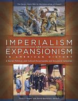 Imperialism and Expansionism in American History  A Social  Political  and Cultural Encyclopedia and Document Collection  4 volumes  PDF