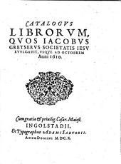 Catalogus librorum quos Iacobus Gretserus ... euulgauit, vsque ad octobrem anni 1610