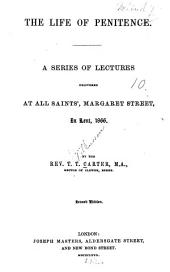 The Life of Penitence: A Series of Lectures Delivered at All Saints', Margaret Street, in Lent, 1866