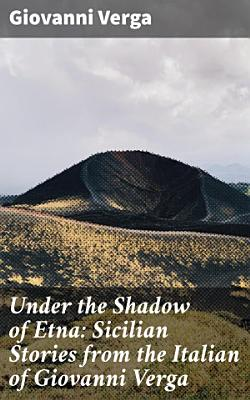 Under the Shadow of Etna  Sicilian Stories from the Italian of Giovanni Verga PDF