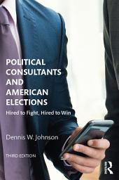 Political Consultants and American Elections: Hired to Fight, Hired to Win, Edition 3