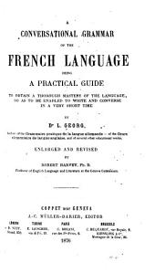 A Conversational Grammar of the French Language: Being a Practical Guide to Obtain a Thorough Mastery of the Language So as to be Enabled to Write and Converse in a Very Short Time