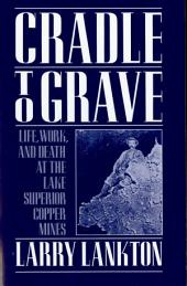 Cradle to Grave: Life, Work, and Death at the Lake Superior Copper Mines