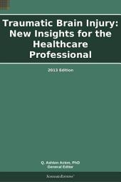 Traumatic Brain Injury: New Insights for the Healthcare Professional: 2013 Edition