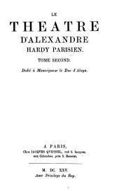 Le théâtre d'Alexandre Hardy: erster Neudruck der Dramen von Pierre Corneille's unmittelbarem Vorläufer : nach den Exemplaren der Dresdener, Münchener und der Wolfenbütteler Bibliothek, Volume2