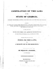 A Compilation of the Laws of the State of Georgia, Passed by the Legislature Since the Year 1819 to the Year 1829, Inclusive: Comprising All the Laws Passed Within Those Periods, Arranged Under Titles, with Marginal Notes, and Notes of Reference to the Laws, Or Parts of Laws, which are Amended Or Repealed : to which are Added, Such Concurred and Approved Resolutions, as are Either of General, Local, Or Private Nature : Concluding with a Full and Ample Index to the Laws, and a Separate One to the Resolutions