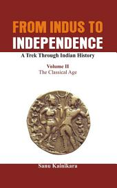 From Indus to Independence - A Trek Through Indian History: Vol II The Classical Age, Volume 2