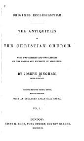 Origines Ecclesiasticæ: The Antiquities of the Christian Church. With Two Sermons and Two Letters on the Nature and Necessity of Absolution, Volume 1