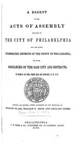 A Digest of the Acts of Assembly Relating to the City of Philadelphia and the (late) Incorporated Districts of the County of Philadelphia, and of the Ordinances of the Said City and Districts, in Force on the First Day of January, A.D. 1856