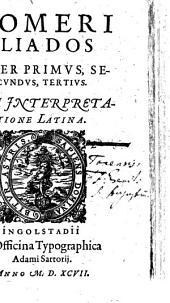 Homeri Iliados Liber Primvs, Secvndvs, Tertivs: Cvm Interpretatione Latina