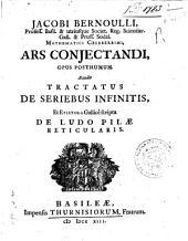 Jacobi Bernoulli, ... Ars conjectandi, opus posthumum. Accedit Tractatus de seriebus infinitis, et epistola Gallice scripta De ludo pilae reticularis