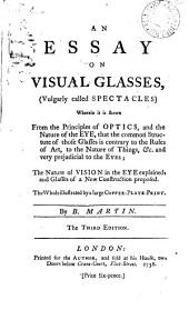 An Essay on Visual Glasses, (vulgarly Called Spectacles): Wherein it is Shewn from the Principles of Optics, and the Nature of the Eye, that the Common Structure of Those Glasses is Contrary to the Rules of Art, to the Nature of Things, &c. and Very Prejudicial to the Eyes; the Nature of Vision in the Eye Explained, and Glasses of a New Construction Proposed. The Whole Illustrated by a Large Copper-plate-print, Volume 6