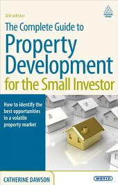 The Complete Guide to Property Development for the Small Investor: How to Identify the Best Opportunities in a Volatile Property Market, Edition 3