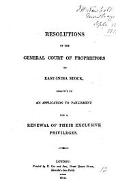 Resolutions of the general court of proprietors of East-India stock, relative to an application to parliament for a renewal of their exclusive privileges: Volume 12