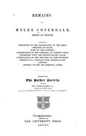Remains of Myles Coverdale...: Containing Prologues to the Translation of the Bible. Treatise on Death. Hope of the Faithful. Exhortation to the Carrying of Christ's Cross. Exposition Upon the Twenty-second Psalm. Confutation of the Treatise of John Standish. Defence of a Certain Poor Christian Man. Letters. Ghostly Psalms and Spiritual Songs, Volume 14