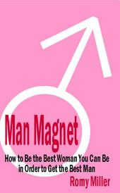 Man Magnet: How to Be the Best Woman You Can Be in Order to Get the Best Man