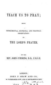 Teach us to pray, observations on the Lord's prayer