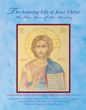 The Amazing Life of Jesus Christ: The Three Years of His Ministry