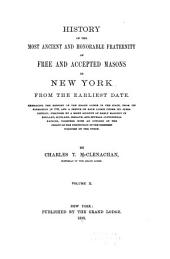 History of the Most Ancient and Honorable Fraternity of Free and Accepted Masons in New York, from the Earliest Date: Embracing the History of the Grand Lodge of the State, from Its Formation in 1781, and a Sketch of Each Lodge Under Its Jurisdiction; Preceded by a Brief Account of Early Masonry in England, Scotland, Ireland, and Several Continental Nations, Together with an Outline of the Origin of the Institution in the Thirteen Colonies of the Union, Volume 2