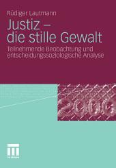 Justiz - die stille Gewalt: Teilnehmende Beobachtung und entscheidungssoziologische Analyse