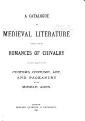 A Catalogue of Medieval Literature, Especially of the Romances of Chivalry, and Books Relating to the Customs, Costume, Art, and Pageantry of the Middle Ages