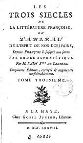 Les Trois siècles de la littérature françoise ou Tableau de l'Esprit de nos écrivains, depuis François I jusqu'à nos jours: Par ordre alphabétique