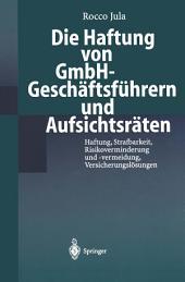 Die Haftung von GmbH-Geschäftsführern und Aufsichtsräten: Haftung, Strafbarkeit, Risikoverminderung und -vermeidung, Versicherungslösungen