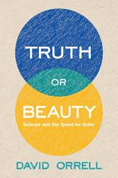 Truth or Beauty: Science and the Quest for Order