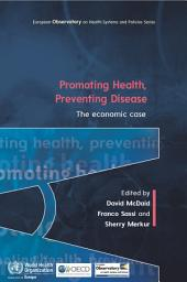 Promoting Health, Preventing Disease The Economic Case: The Economic Case