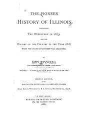 The Pioneer History of Illinois: Containing the Discovery, in 1673, and the History of the Country to the Year 1818, when the State Government was Organized
