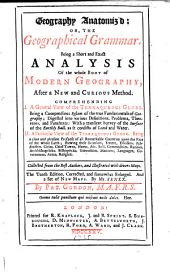 Geography Anatomiz'd, Or, :The Geographical Grammar: Being a Short and Exact Analysis of the Whole Body of Modern Geography After a New and Curious Method ...