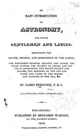 An easy introduction to astronomy for young gentlemen and ladies: describing the figure motions, and dimensions of the earth : the different seasons : gravity and light : the solar system : the transit of Venus and its use in astronomy : the moon's motion and phases : the eclipses of the sun and moon : the cause of the ebbing and flowing of the sea, & c