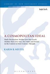 A Cosmopolitan Ideal: Paul's Declaration 'Neither Jew Nor Greek, Neither Slave Nor Free, Nor Male and Female' in the Context of First-Century Thought