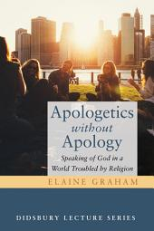 Apologetics without Apology: Speaking of God in a World Troubled by Religion