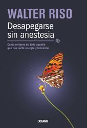 Desapegarse sin anestesia: Cómo soltarse de todo aquello que nos quita energía y bienestar
