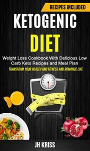 Ketogenic Diet  Weight Loss Cookbook With Delicious Low Carb Keto Recipes and Meal Plan  Transform Your Health and Fitness and Romance Life  Book