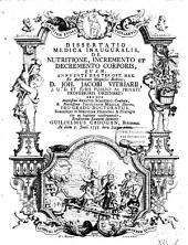 Dissertatio medica inauguralis de nutritione, incremento et decremento corporis: Volume 1
