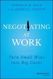 Negotiating at Work: Turn Small Wins into Big Gains