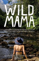 Wild Mama  One Woman s Quest to Live Her Best Life  Escape Traditional Parenthood  and Travel the World