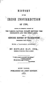 History of the Irish Insurrection of 1798,: Giving an Authentic Account of the Various Battles Fought Between the Insurgents and the King's Army, and a Genuine History of Transactions Preceding that Event. With a Valuable Appendix