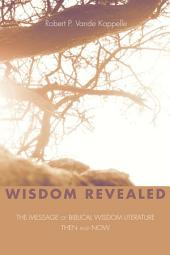 Wisdom Revealed: The Message of Biblical Wisdom Literature--Then and Now